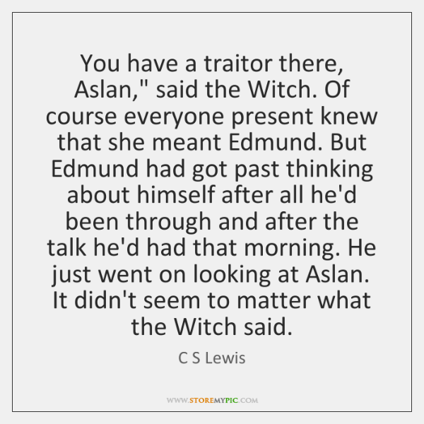 "You have a traitor there, Aslan,"" said the Witch. Of course everyone ..."
