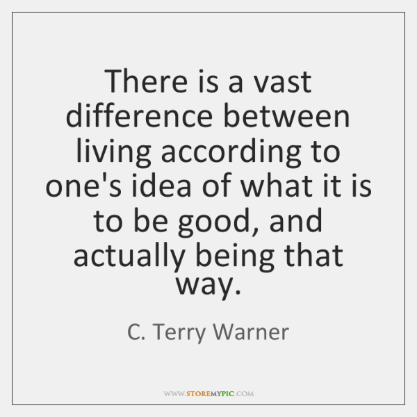 There is a vast difference between living according to one's idea of ...