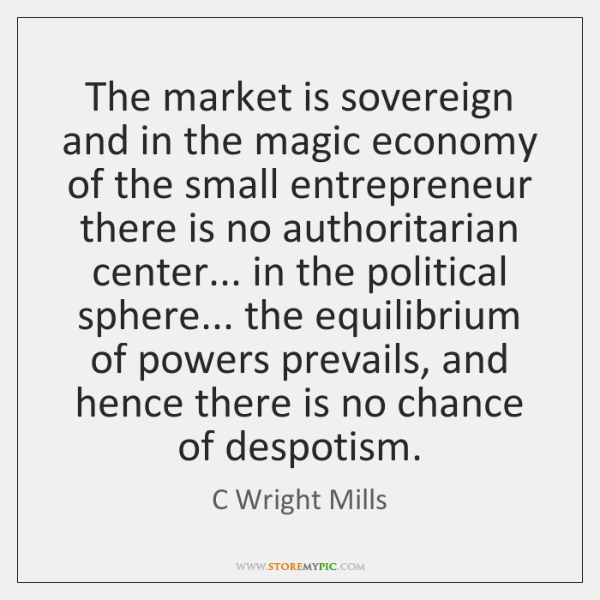 The market is sovereign and in the magic economy of the small ...