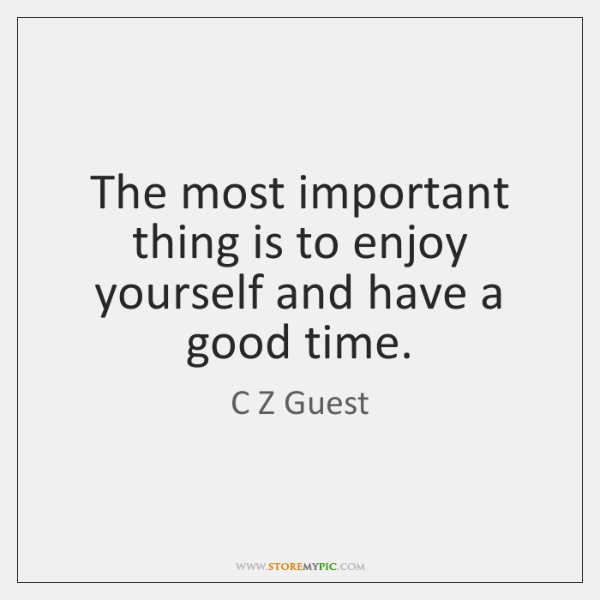 The most important thing is to enjoy yourself and have a good ...