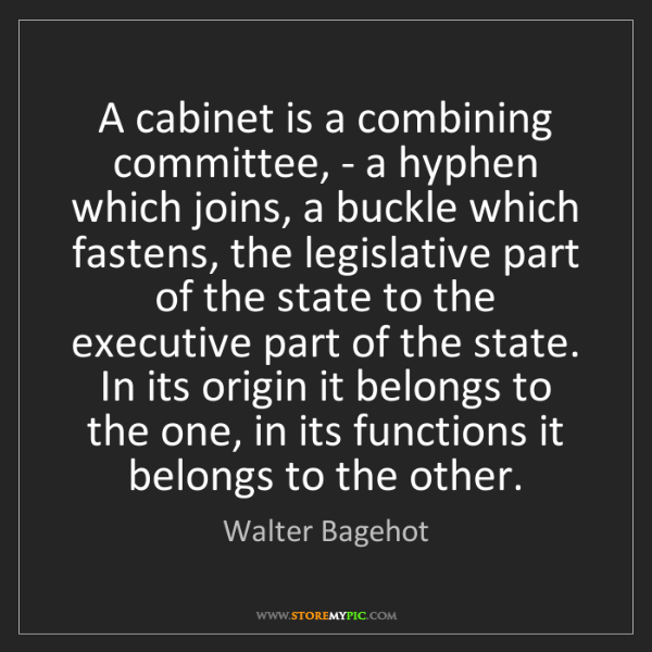 Walter Bagehot: A cabinet is a combining committee, - a hyphen which...