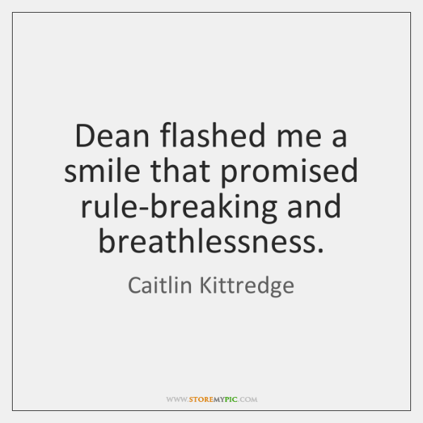 Dean flashed me a smile that promised rule-breaking and breathlessness.