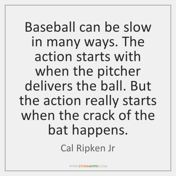 Baseball can be slow in many ways. The action starts with when ...