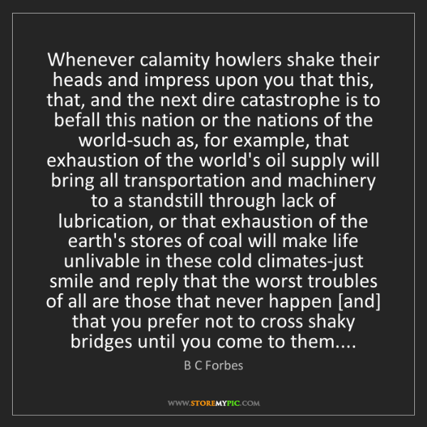 B C Forbes: Whenever calamity howlers shake their heads and impress...