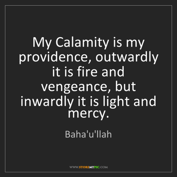 Baha'u'llah: My Calamity is my providence, outwardly it is fire and...