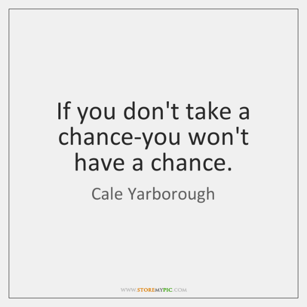If you don't take a chance-you won't have a chance.