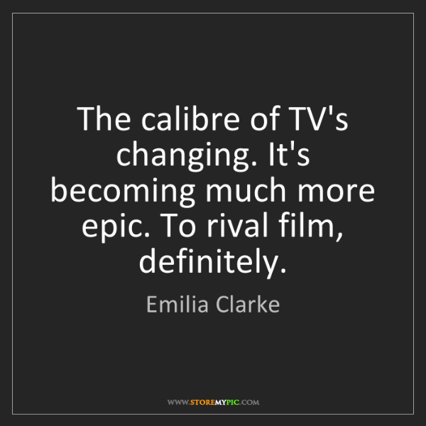 Emilia Clarke: The calibre of TV's changing. It's becoming much more...