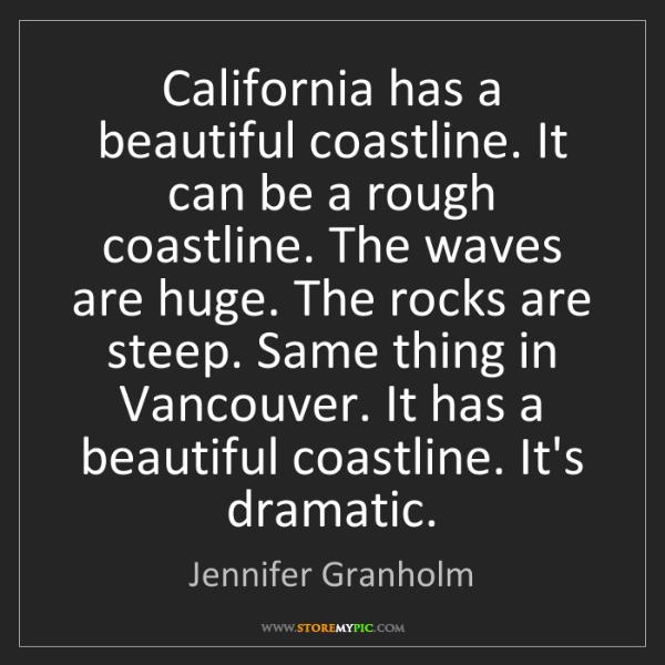 Jennifer Granholm: California has a beautiful coastline. It can be a rough...