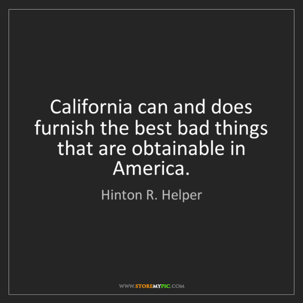 Hinton R. Helper: California can and does furnish the best bad things that...