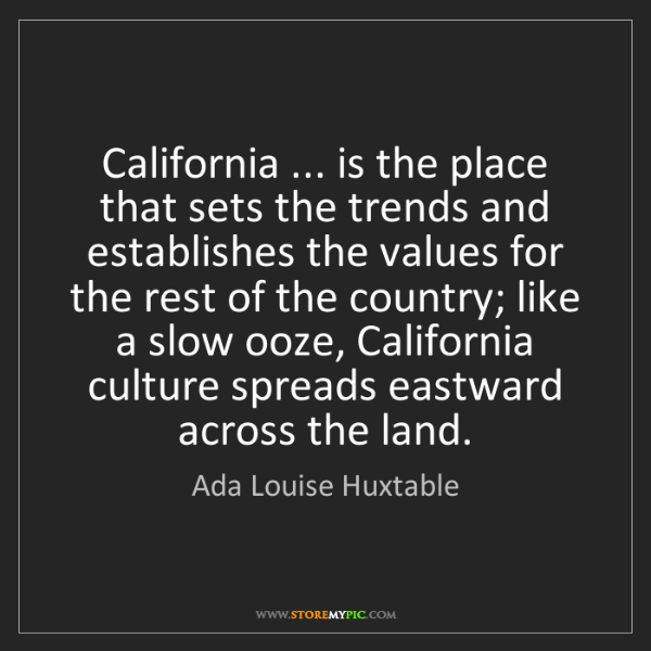 Ada Louise Huxtable: California ... is the place that sets the trends and...