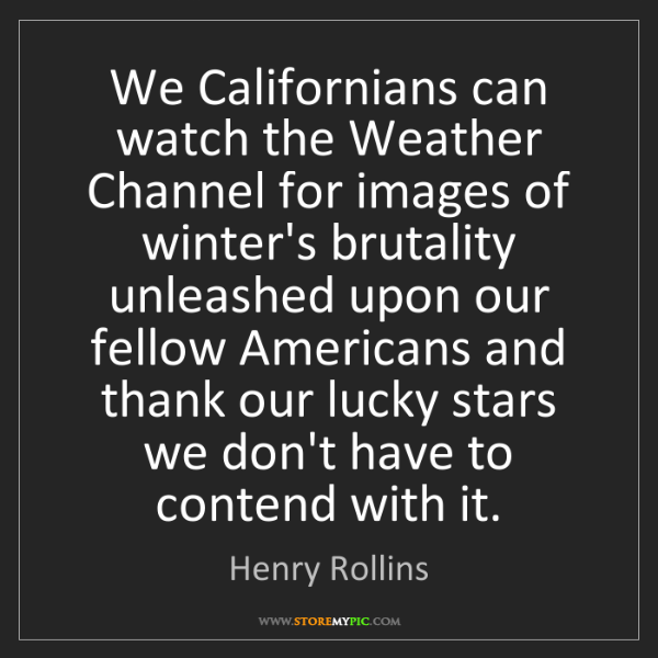Henry Rollins: We Californians can watch the Weather Channel for images...