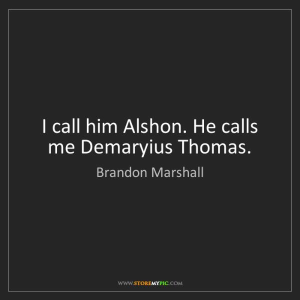 Brandon Marshall: I call him Alshon. He calls me Demaryius Thomas.
