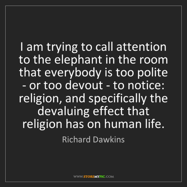 Richard Dawkins: I am trying to call attention to the elephant in the...