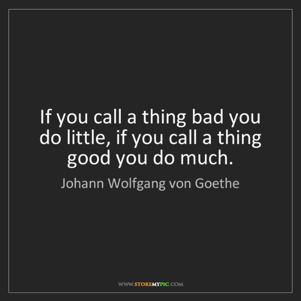 Johann Wolfgang von Goethe: If you call a thing bad you do little, if you call a...