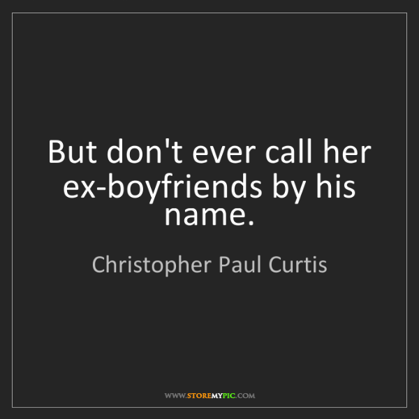 Christopher Paul Curtis: But don't ever call her ex-boyfriends by his name.