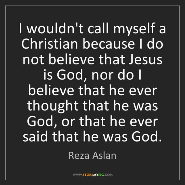 Reza Aslan: I wouldn't call myself a Christian because I do not believe...