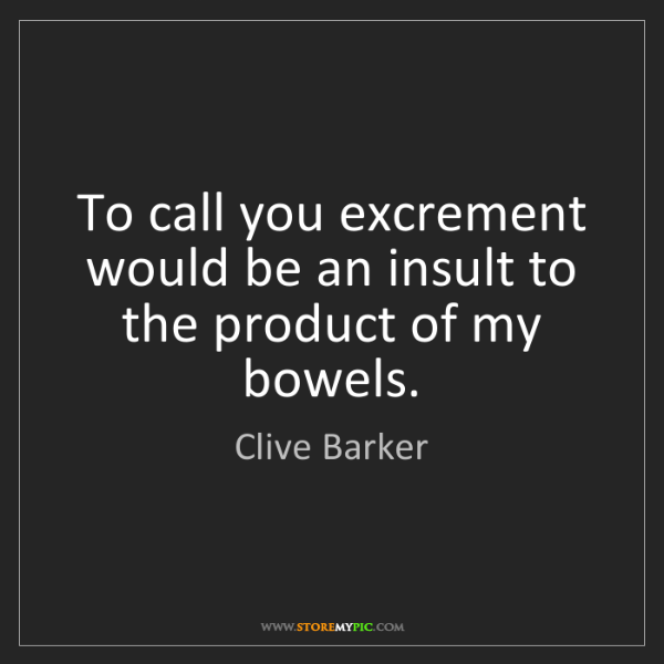 Clive Barker: To call you excrement would be an insult to the product...