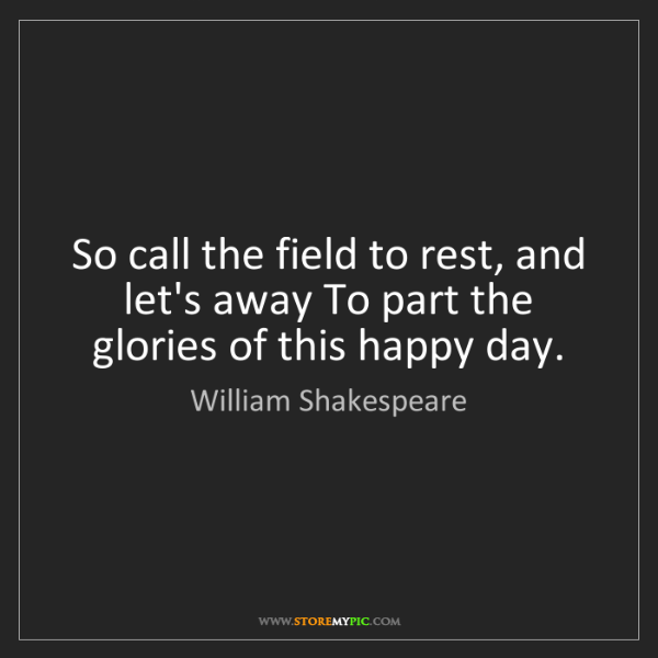 William Shakespeare: So call the field to rest, and let's away To part the...