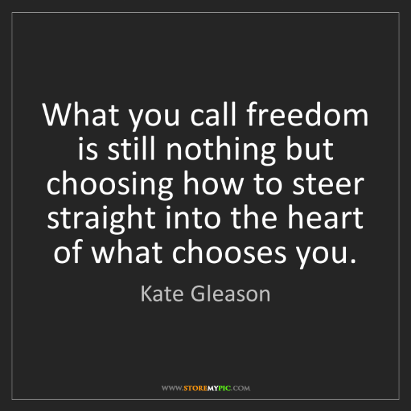 Kate Gleason: What you call freedom is still nothing but choosing how...