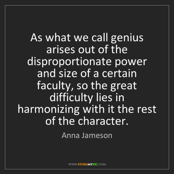Anna Jameson: As what we call genius arises out of the disproportionate...