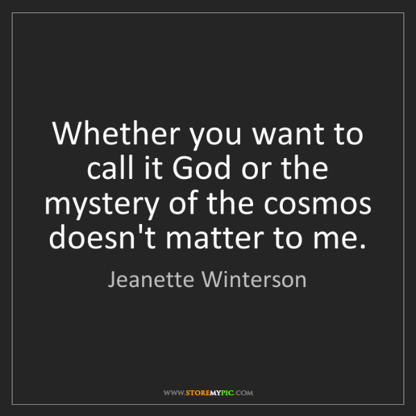 Jeanette Winterson: Whether you want to call it God or the mystery of the...