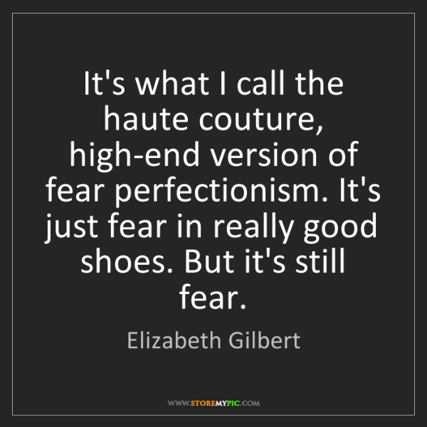 Elizabeth Gilbert: It's what I call the haute couture, high-end version...