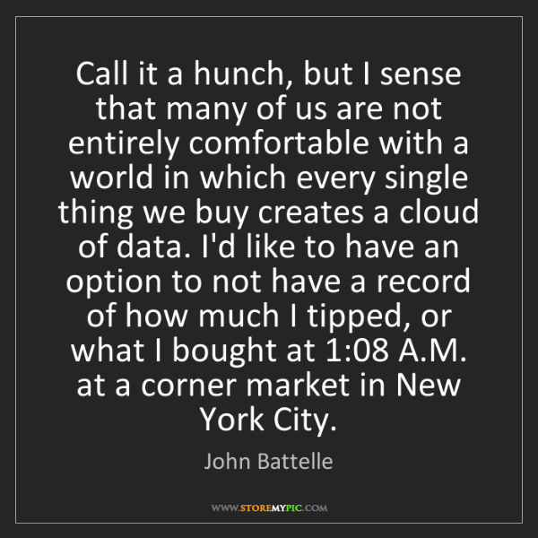 John Battelle: Call it a hunch, but I sense that many of us are not...