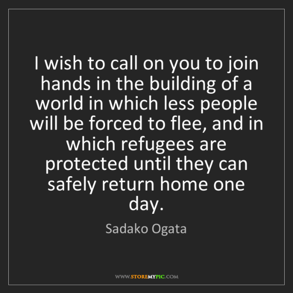 Sadako Ogata: I wish to call on you to join hands in the building of...