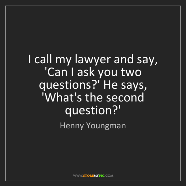 Henny Youngman: I call my lawyer and say, 'Can I ask you two questions?'...