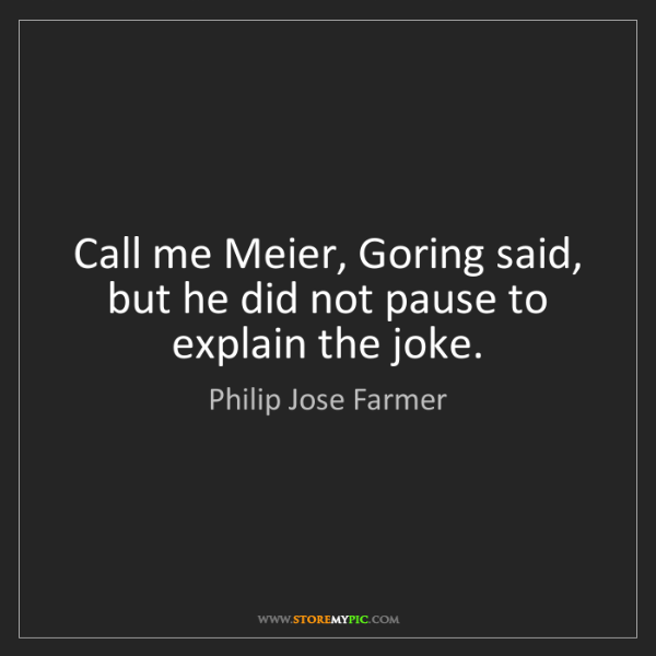 Philip Jose Farmer: Call me Meier, Goring said, but he did not pause to explain...