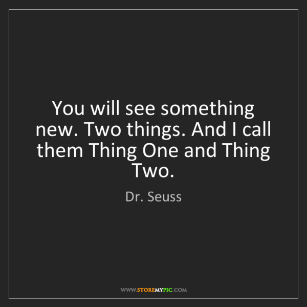 Dr. Seuss: You will see something new. Two things. And I call them...