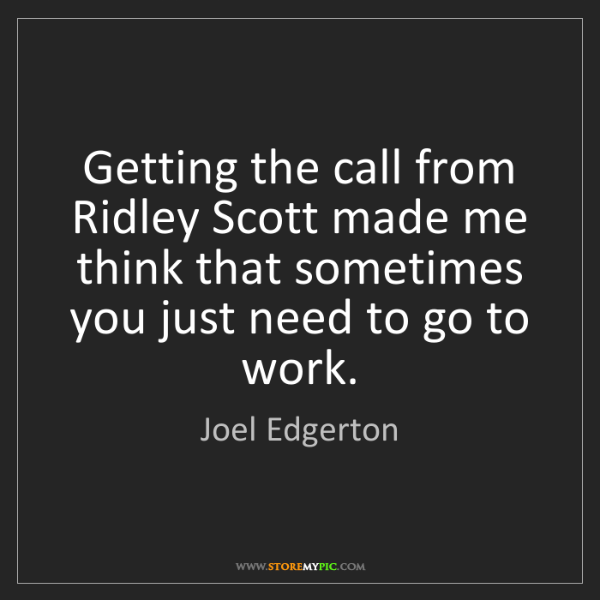 Joel Edgerton: Getting the call from Ridley Scott made me think that...