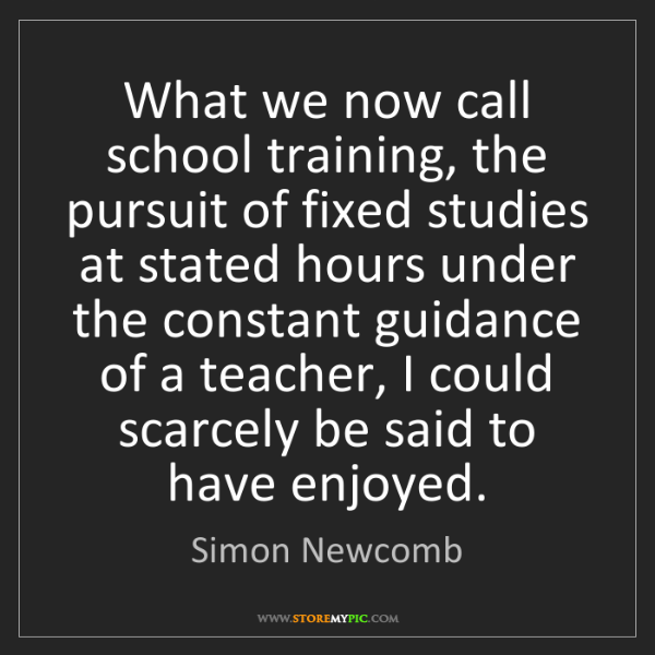 Simon Newcomb: What we now call school training, the pursuit of fixed...