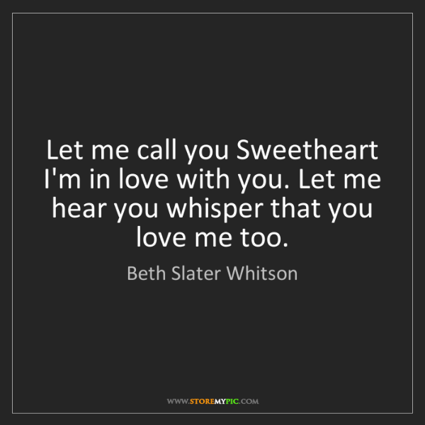 Beth Slater Whitson: Let me call you Sweetheart I'm in love with you. Let...