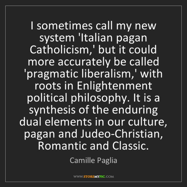 Camille Paglia: I sometimes call my new system 'Italian pagan Catholicism,'...