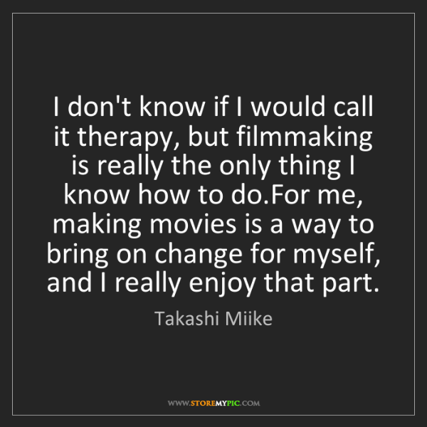 Takashi Miike: I don't know if I would call it therapy, but filmmaking...