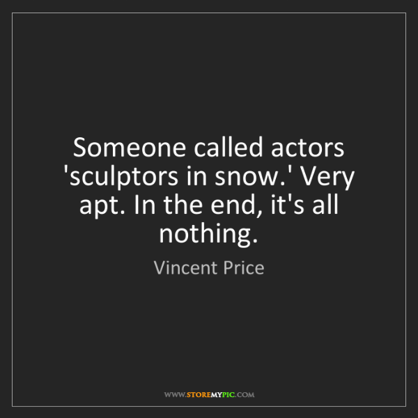 Vincent Price: Someone called actors 'sculptors in snow.' Very apt....
