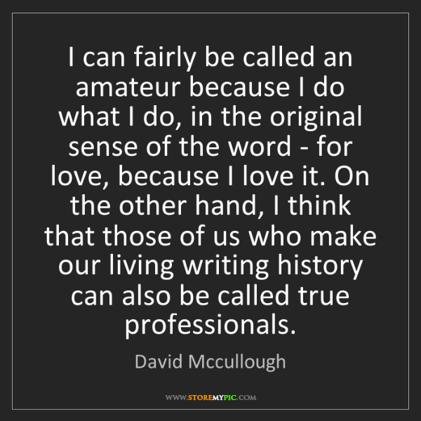 David Mccullough: I can fairly be called an amateur because I do what I...
