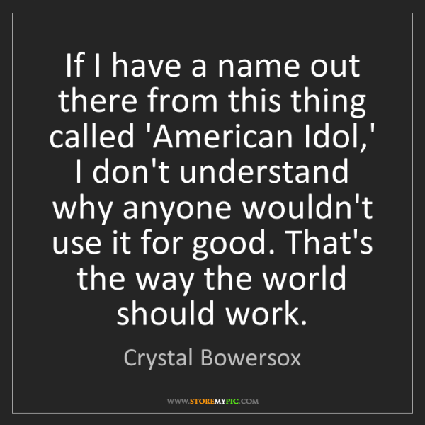 Crystal Bowersox: If I have a name out there from this thing called 'American...