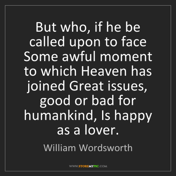 William Wordsworth: But who, if he be called upon to face Some awful moment...