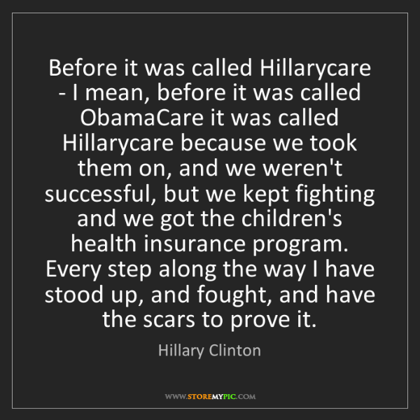 Hillary Clinton: Before it was called Hillarycare - I mean, before it...