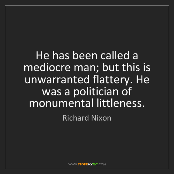 Richard Nixon: He has been called a mediocre man; but this is unwarranted...