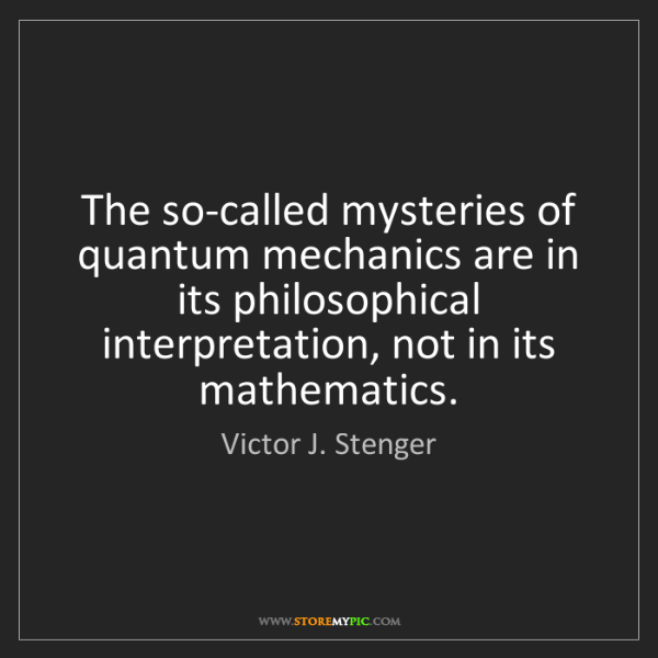 Victor J. Stenger: The so-called mysteries of quantum mechanics are in its...