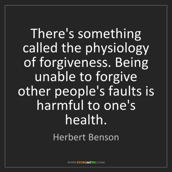 Herbert Benson: There's something called the physiology of forgiveness....
