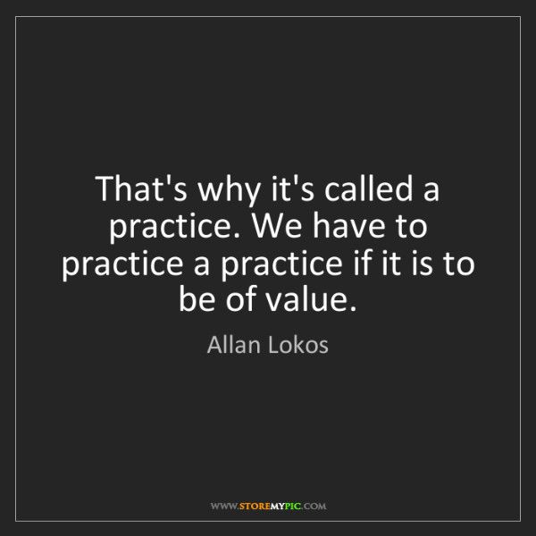 Allan Lokos: That's why it's called a practice. We have to practice...