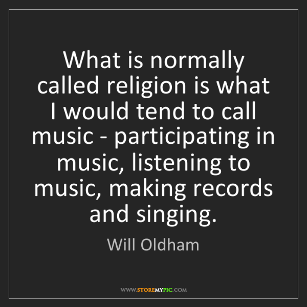 Will Oldham: What is normally called religion is what I would tend...