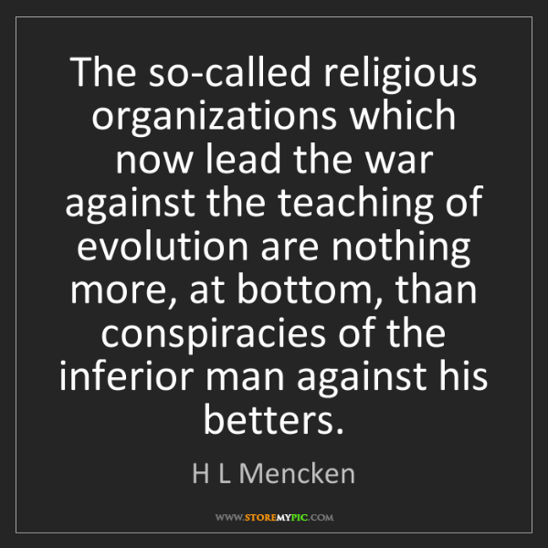 H L Mencken: The so-called religious organizations which now lead...