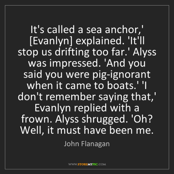 John Flanagan: It's called a sea anchor,' [Evanlyn] explained. 'It'll...