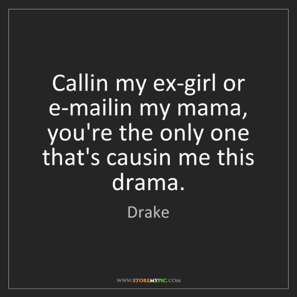 Drake: Callin my ex-girl or e-mailin my mama, you're the only...