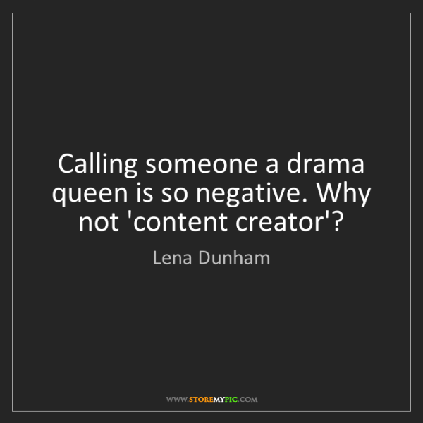 Lena Dunham: Calling someone a drama queen is so negative. Why not...